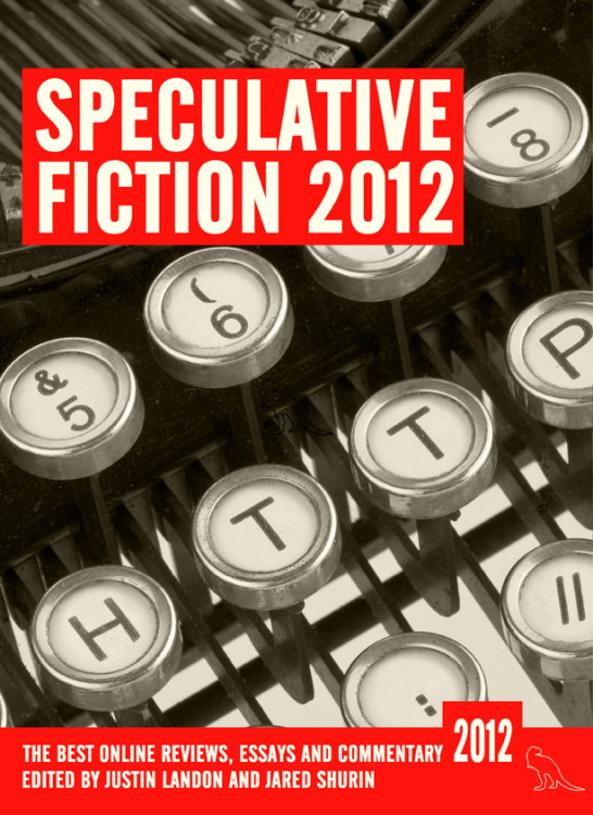 Speculative Fiction 2012, The Years Best Online Reviews, Essays and Commentary, edited by Landon and Shurin
