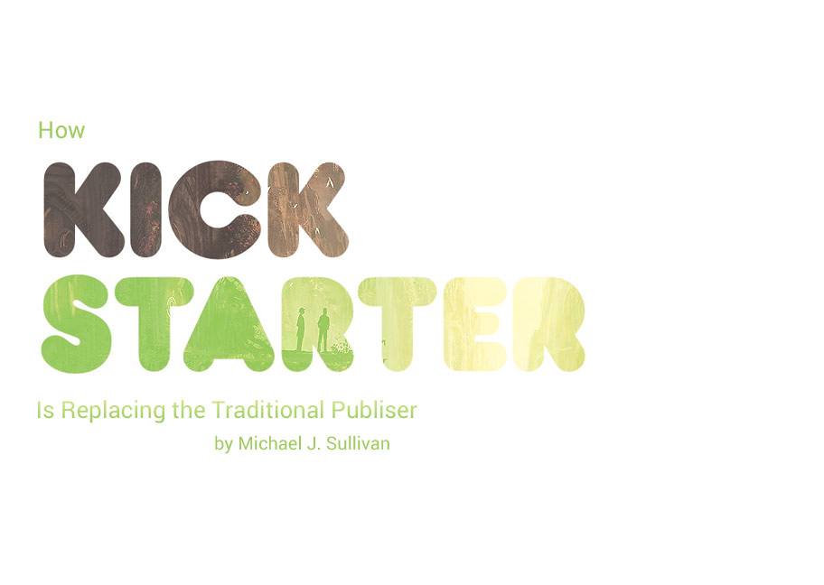 How Kickstarter is replacing traditional publishers by Michael J. Sullivan